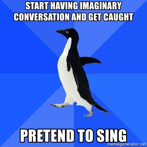 Socially Awkward Penguin - Start having imaginary conversation and get caught Pretend to sing