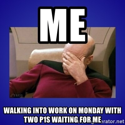 Picard facepalm  - mE WALKING INTO WORK ON mONDAY WITH TWO P1S WAITING FOR ME