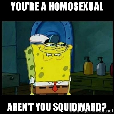 Don't you, Squidward? - You're a homosexual Aren't you squidward?