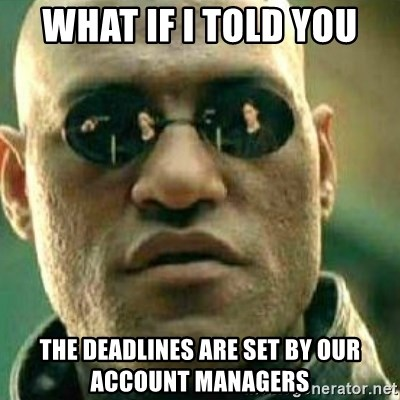 What If I Told You - WHAT IF I TOLD YOU THE DEADLINES ARE SET BY OUR ACCOUNT MANAGERS