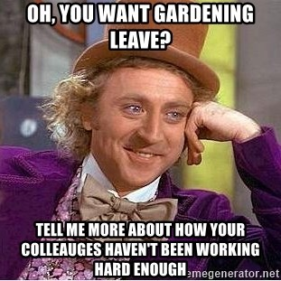 Willy Wonka - Oh, you want gardening leave? Tell me more about how your colleauges haven't been working hard enough