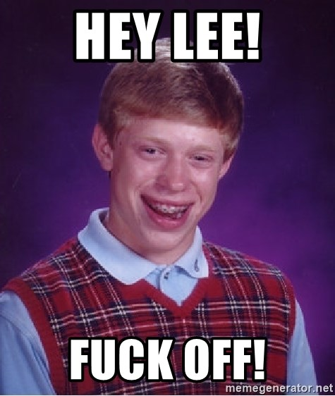 Bad Luck Brian - Hey Lee! Fuck off!