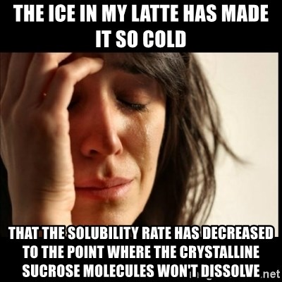 First World Problems - the ice in my latte has made it so cold that the solubility rate has decreased to the point where the crystalline sucrose molecules won't dissolve