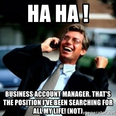 HaHa! Business! Guy! - ha ha ! business account manager. that's the position i've been searching for all my life! (not)