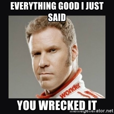 ricky bobby  - Everything good i just said you wrecked it