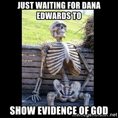 Still Waiting - Just waiting for dana edwards to show evidence of god