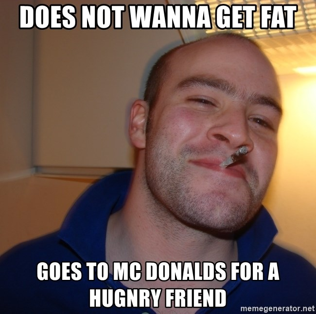 Good Guy Greg - DOES NOT WANNA GET FAT GOES TO mC DONALDS FOR A HUGNRY FRIEND