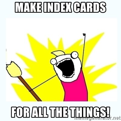 All the things - make index cards for all the things!