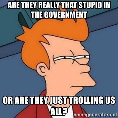 Not sure if troll - Are they really that stupid in the government Or are they just trolling us all?
