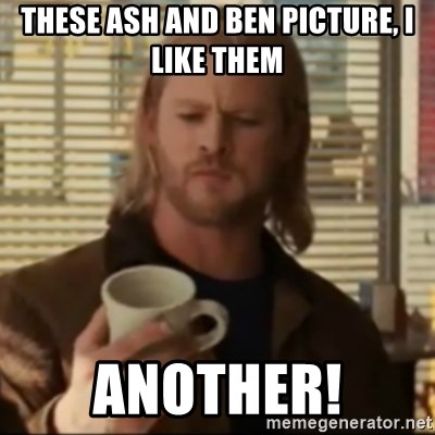 Thor ANOTHER - These Ash and Ben picture, I like them ANOTHER!