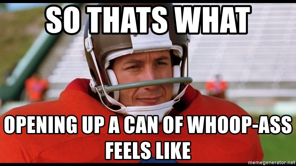 Waterboy Adam Sandler - so thats what  opening up a can of whoop-ass feels like
