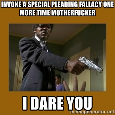 say what one more time - invoke a special pleading fallacy one more time motherfucker i dare you