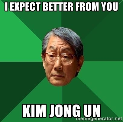 High Expectations Asian Father - i expect better from you kim jong un