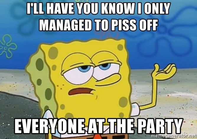 I'll have you know Spongebob - i'll have you know i only managed to piss off everyone at the party