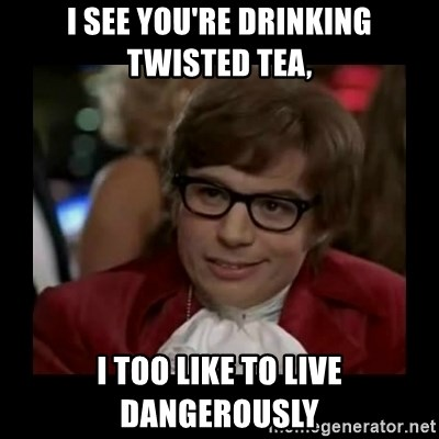 Dangerously Austin Powers - I see you're drinking twisted tea, I too like to live dangerously