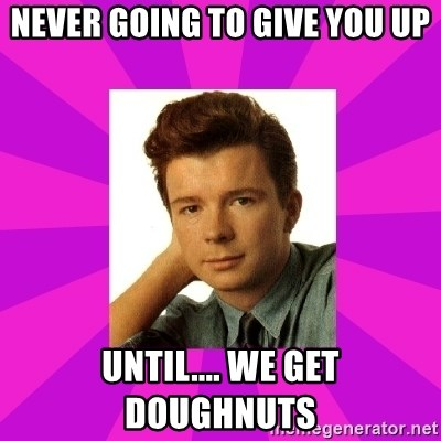 RIck Astley - Never Going to give you up until.... we get doughnuts