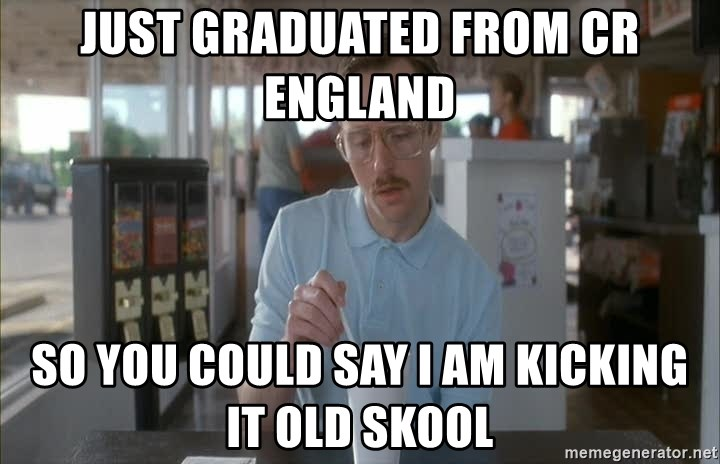 Things are getting pretty Serious (Napoleon Dynamite) - just graduated from CR England so you could say I am kicking it old skool