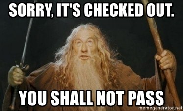 Gandalf - sorry, it's checked out. you shall not pass
