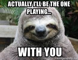 Sexual Sloth - Actually i'll be the one playing...  with you