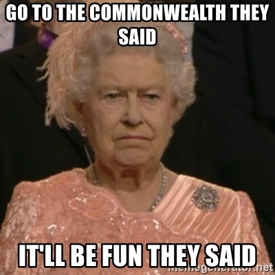 Queen Elizabeth Is Not Impressed  - Go to the commonwealth they said  It'll be fun they said