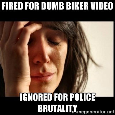 First World Problems - Fired for dumb biker video ignored for police brutality