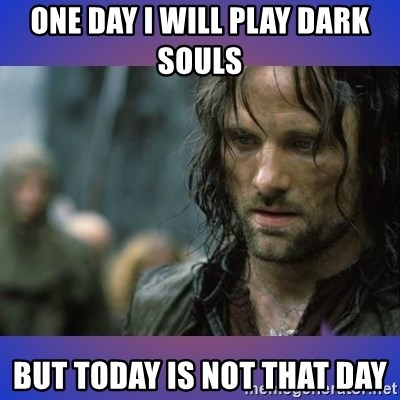but it is not this day - One day I will play dark souls  But today is not that day