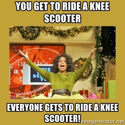 Oprah You get a - You get to ride a knee scooter  Everyone gets to ride a knee scooter!