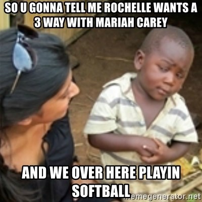 Skeptical african kid  - So u gonna tell me rochelle wants a 3 way with mariah carey And we over here playin softball