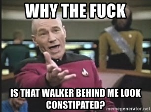 Picard Wtf - why the fuck is that walker behind me look constipated?