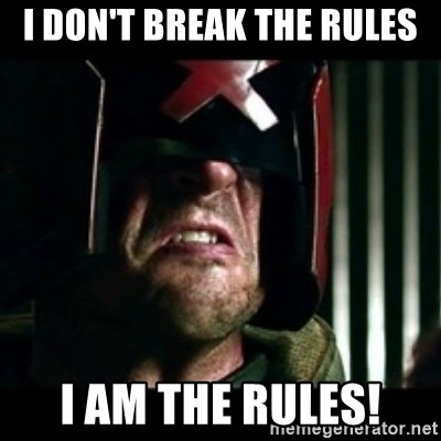 Judge Dredd I am the law - I don't break the rules I AM THE RULES!