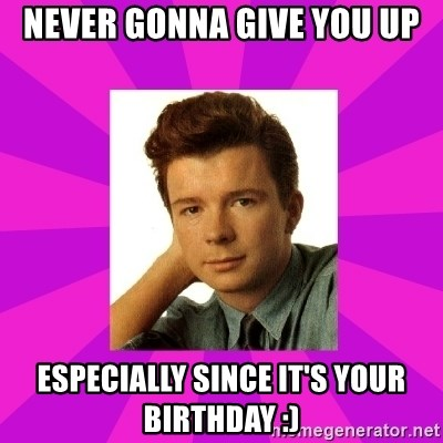 RIck Astley - Never Gonna Give You Up Especially since it's your birthday :)