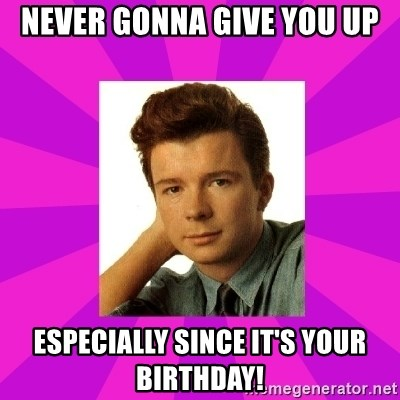 RIck Astley - Never Gonna Give You Up Especially since it's your birthday!