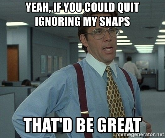 Bill Lumbergh - yeah, if you could quit ignoring my snaps that'd be great