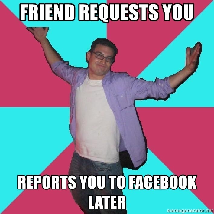 Douchebag Roommate - FRIEND REQUESTS YOU REPORTS YOU TO FACEBOOK LATER