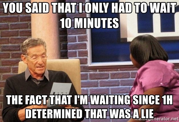 Maury Lie Detector - you said that i only had to wait 10 minutes the fact that i'm waiting since 1h determined that was a lie