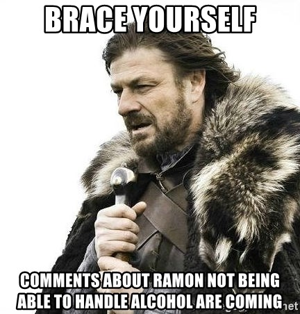 Brace Yourself Winter is Coming. - brace yourself comments about ramon not being able to handle alcohol are coming