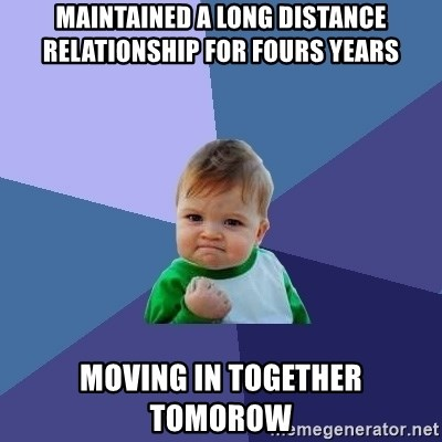 Success Kid - Maintained a long distance relationship for fours years moving in together tomorow