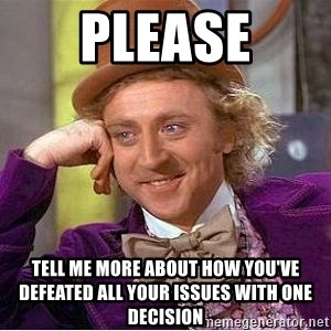 Willy Wonka - PLEASE TELL ME MORE ABOUT HOW YOU'VE DEFEATED ALL YOUR ISSUES WITH ONE DECISION