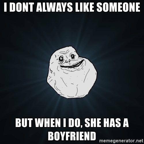 Forever Alone - I dont always like someone But when I do, she has a boyfriend