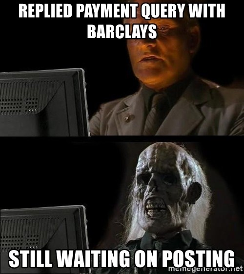 Waiting For - replied payment query with barclays still waiting on posting