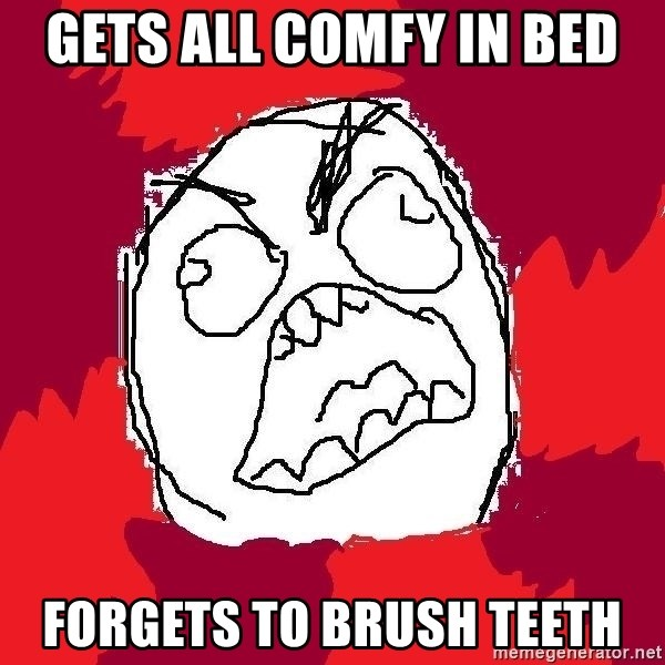 Rage FU - Gets all CoMfY in bed Forgets to brush teeTH