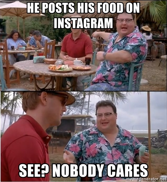 See? Nobody Cares - he posts his food on instagram see? nobody cares