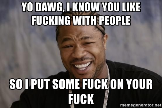 xzibit-yo-dawg - yo dawg, i know you like fucking with people so I put some fuck on your fuck