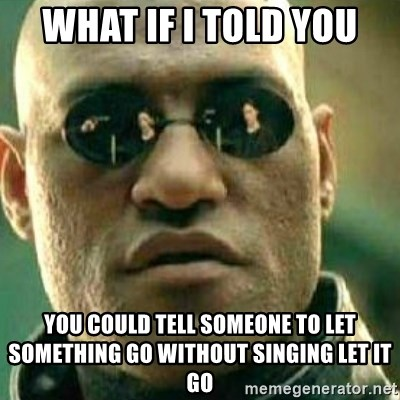 What If I Told You - What if i told you You could tell someone to let something Go WIthout sInging let it go