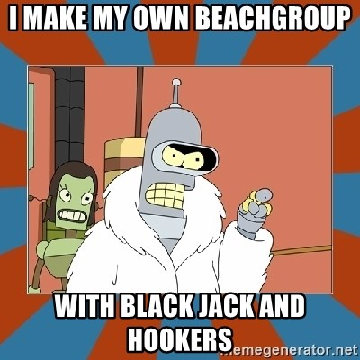 Blackjack and hookers bender - I make my own beachgroup  With black jack and hookers
