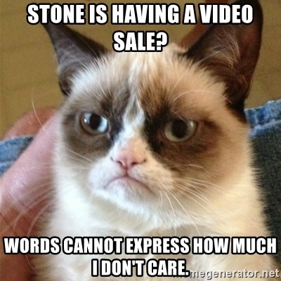 Grumpy Cat  - Stone is having a video sale? Words cannot express how much I don't care.