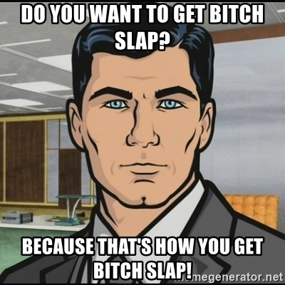 Archer - DO you want to get bitch slap? because that's how you get bitch slap!
