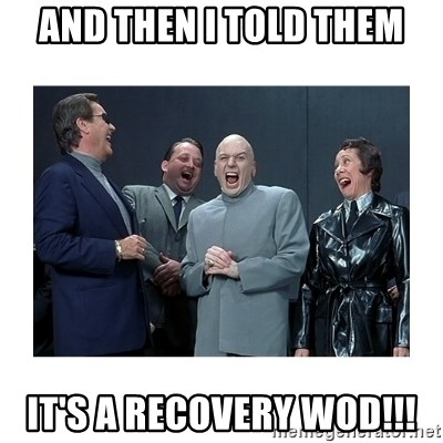 Dr. Evil Laughing - and then i told them it's a recovery wod!!!