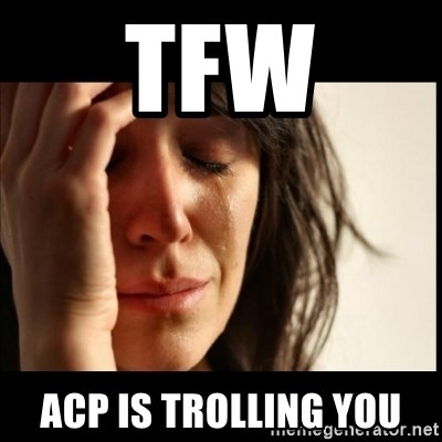First World Problems - TFW ACP IS TROLLING YOU