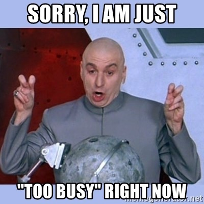 "Dr Evil meme - Sorry, I am just ""too busy"" right now"